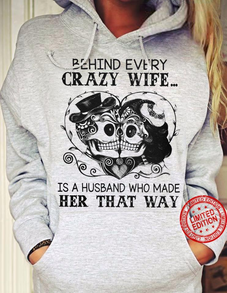 Behind Every Crazy Wife Is A Husband Who Made Her That Way Shirt