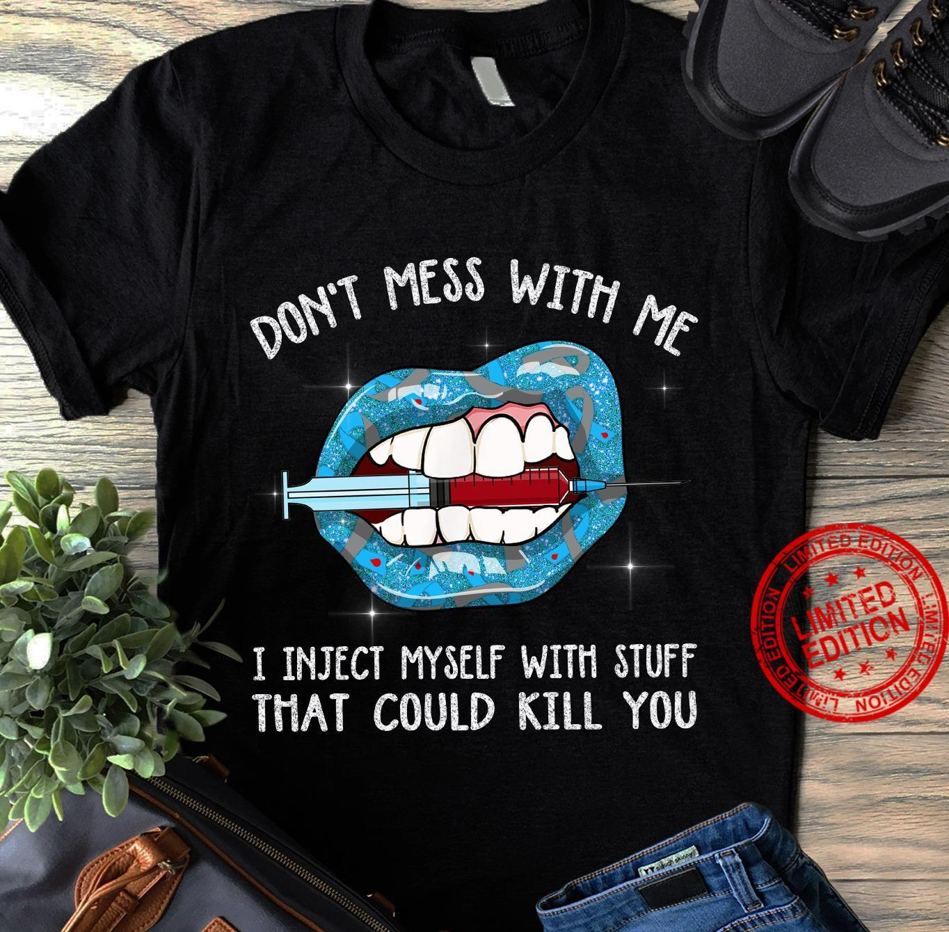 Don't Mess With Me I Inject Myself With Stuff That Could Kill You Shirt