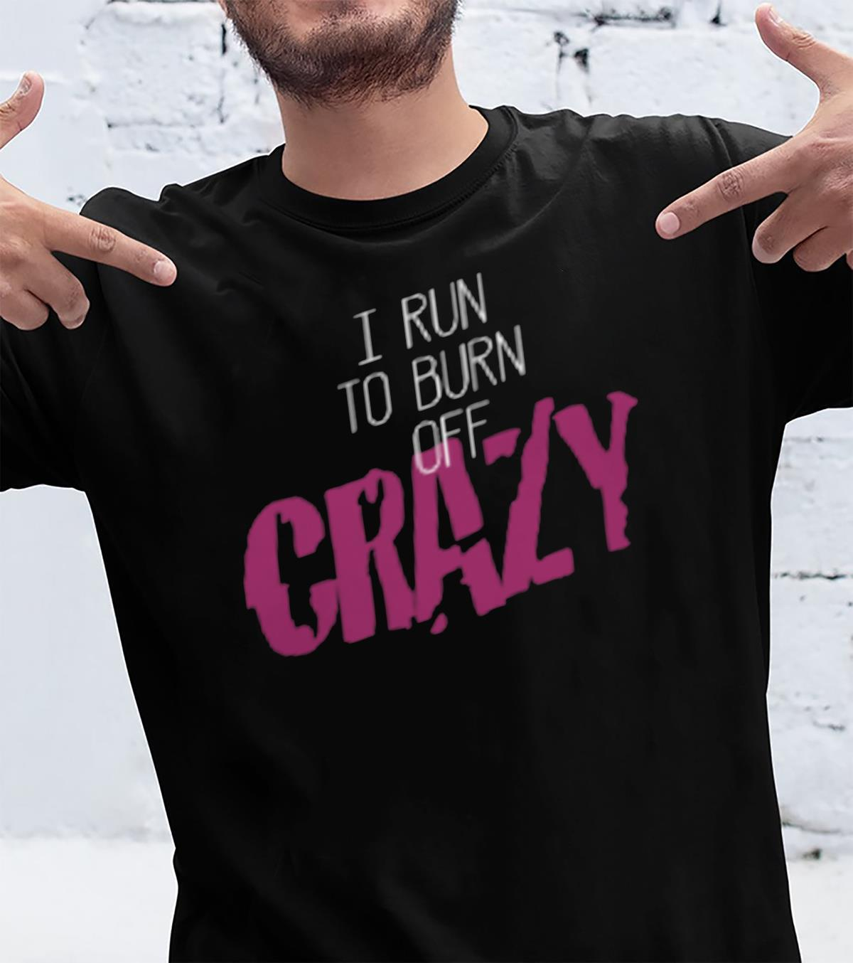 I Run To Burn Off Crazy Shirt unisex