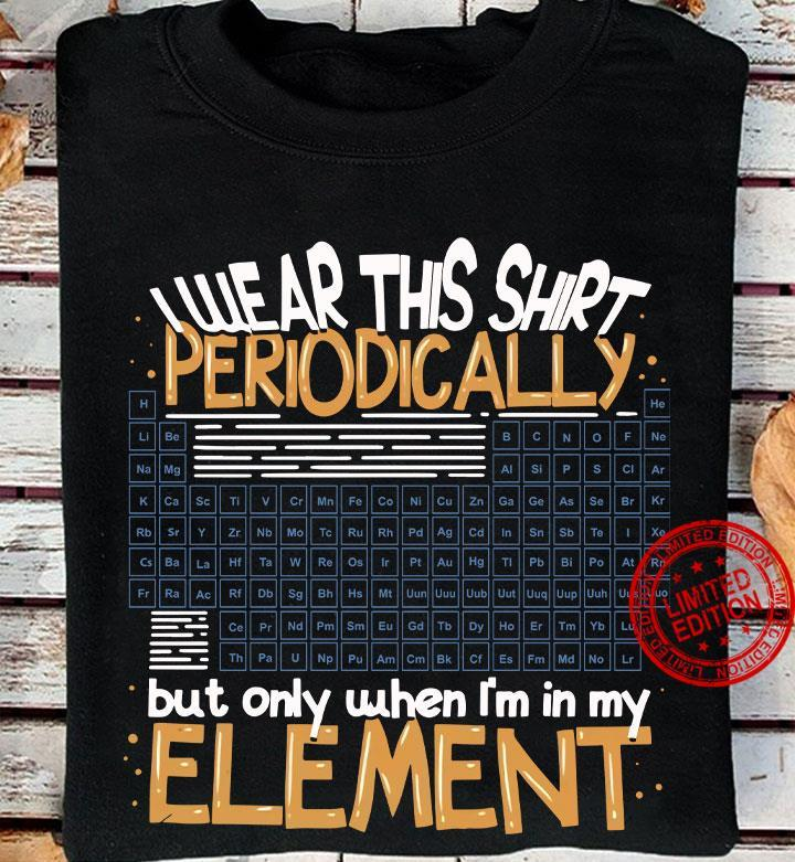 I Wear This Shirt Periodically But Only When I'm In My Element Shirt