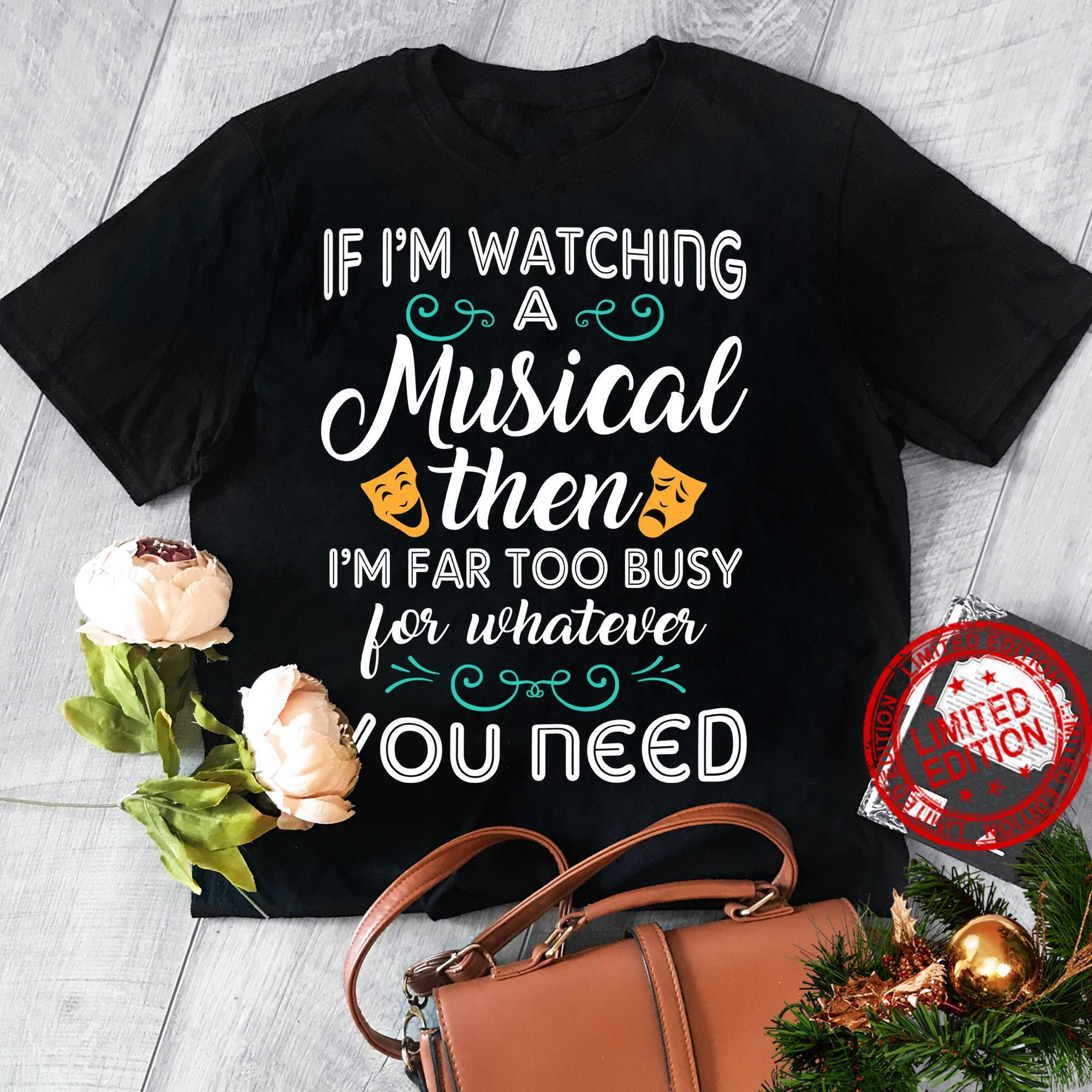 If I'm Watching A Musical Then I'm Far Too Busy For Whatever Shirt