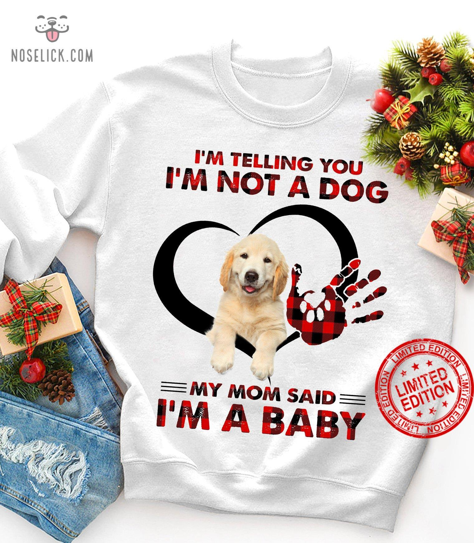 I'm Telling You I'm Not A Dog My Mom Said I'm A Baby Shirt