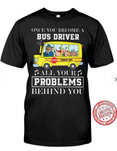 Once You Become A Bus Driver All Your Problems Behind You Shirt