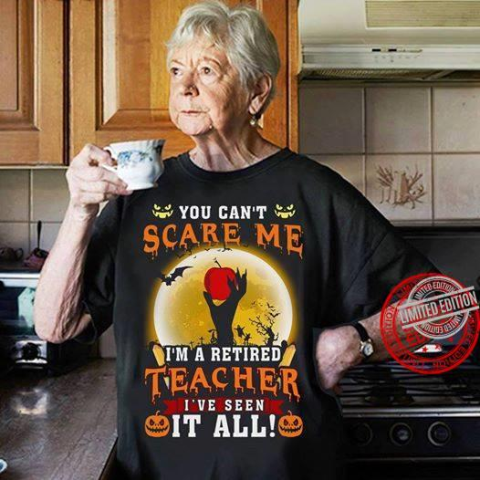 You Can't Scare Me I'm A Retired Teacher I've Seen It All Shirt
